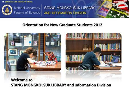 Orientation for New Graduate Students 2012 Welcome to STANG MONGKOLSUK LIBRARY and Information Division.