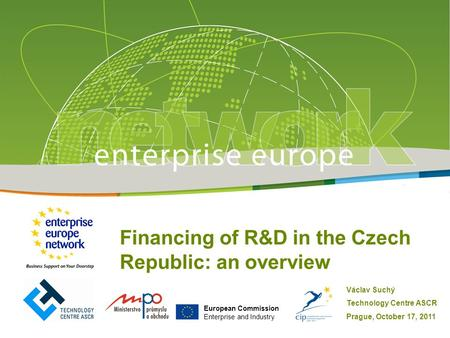 European Commission Enterprise and Industry Financing of R&D in the Czech Republic: an overview Václav Suchý Technology Centre ASCR Prague, October 17,