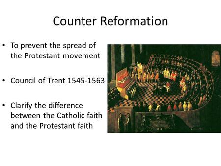 Counter Reformation To prevent the spread of the Protestant movement Council of Trent 1545-1563 Clarify the difference between the Catholic faith and the.