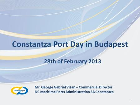 1 Constantza Port Day in Budapest 28th of February 2013 Mr. George Gabriel Visan – Commercial Director NC Maritime Ports Administration SA Constantza.