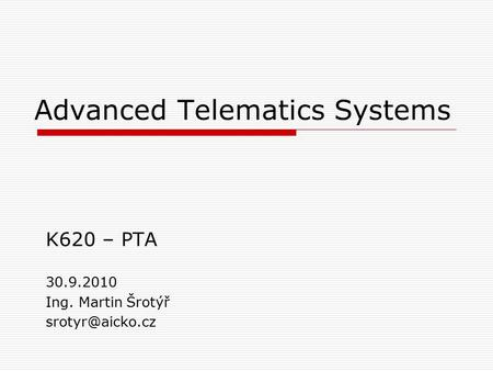 Advanced Telematics Systems K620 – PTA 30.9.2010 Ing. Martin Šrotýř