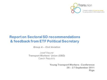Young Transport Workers - Conference 26 – 27 September 2011 Riga Report on Sectoral SD recommendations & feedback from ETF Political Secretary Group A.