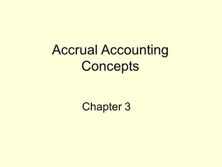Accrual Accounting Concepts Chapter 3. Why is Accrual Accounting Needed? Cash received or paid Revenue earned Expense incurred.