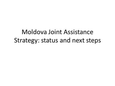 Moldova Joint Assistance Strategy: status and next steps.
