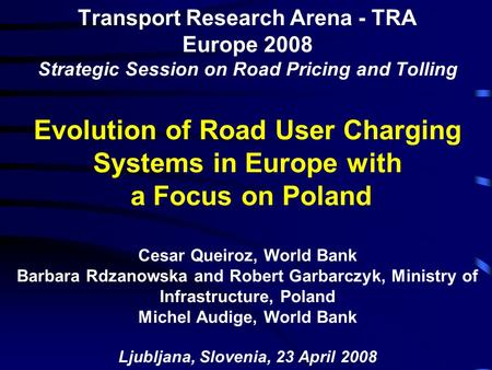 Transport Research Arena - TRA Europe 2008 Strategic Session on Road Pricing and Tolling Evolution of Road User Charging Systems in Europe with a Focus.