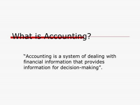 "What is Accounting? ""Accounting is a system of dealing with financial information that provides information for decision-making""."