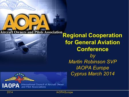 Regional Cooperation for General Aviation Conference by Martin Robinson SVP IAOPA Europe Cyprus March 2014 2014IAOPA Europe.