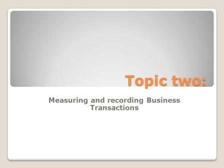 Topic two: Measuring and recording Business Transactions.