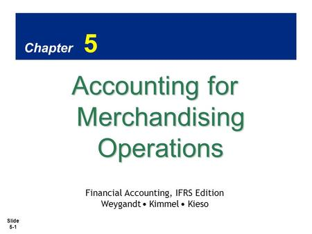 Slide 5-1 Chapter 5 Accounting for Merchandising Operations Financial Accounting, IFRS Edition Weygandt Kimmel Kieso.
