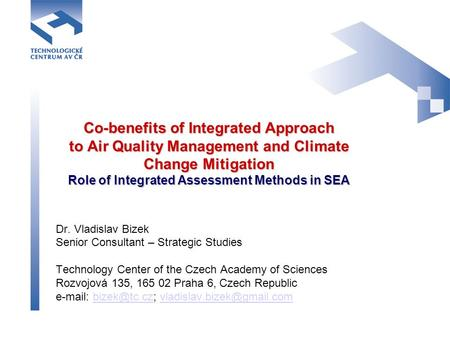 Co-benefits of Integrated Approach to Air Quality Management and Climate Change Mitigation Role of Integrated Assessment Methods in SEA Dr. Vladislav Bizek.