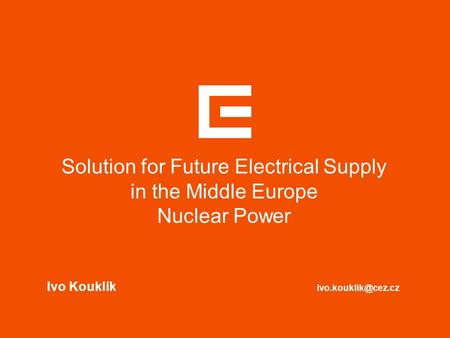 Solution for Future Electrical Supply in the Middle Europe Nuclear Power Ivo Kouklík