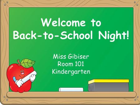 Welcome to Back-to-School Night! Miss Gibiser Room 101 Kindergarten Welcome to Back-to-School Night! Miss Gibiser Room 101 Kindergarten.