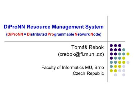 DiProNN Resource Management System (DiProNN = Distributed Programmable Network Node) Tomáš Rebok Faculty of Informatics MU, Brno Czech.