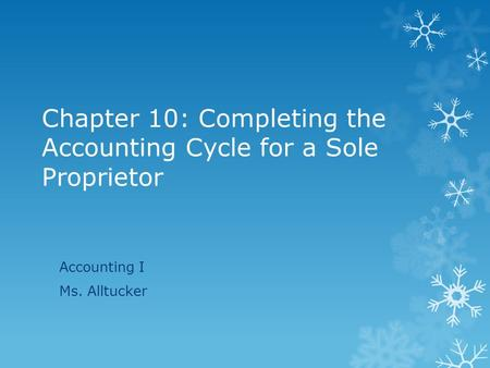 Chapter 10: Completing the Accounting Cycle for a Sole Proprietor Accounting I Ms. Alltucker.