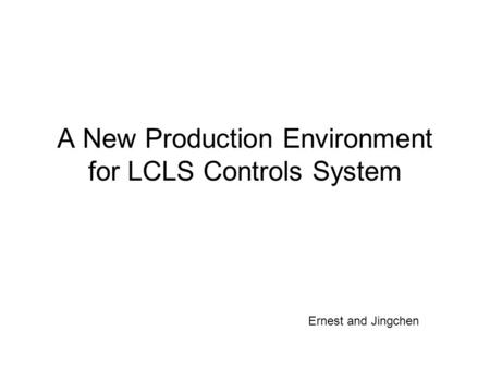 A New Production Environment for LCLS Controls System Ernest and Jingchen.