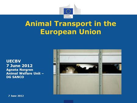 7 June 2012 Animal Transport in the European Union UECBV 7 June 2012 Agneta Norgren Animal Welfare Unit – DG SANCO.