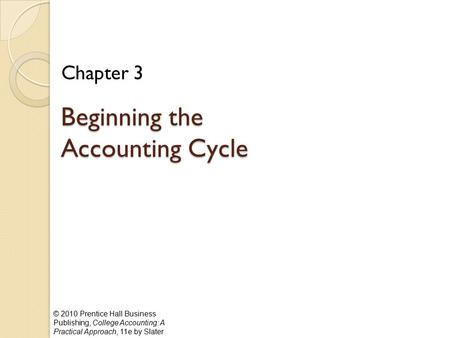 © 2010 Prentice Hall Business Publishing, College Accounting: A Practical Approach, 11e by Slater Beginning the Accounting Cycle Chapter 3.