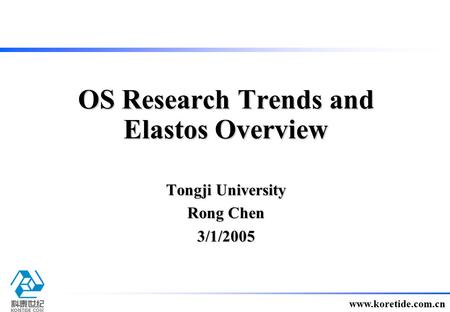 1 www.koretide.com.cn Tongji University Rong Chen 3/1/2005 OS Research Trends and Elastos Overview.
