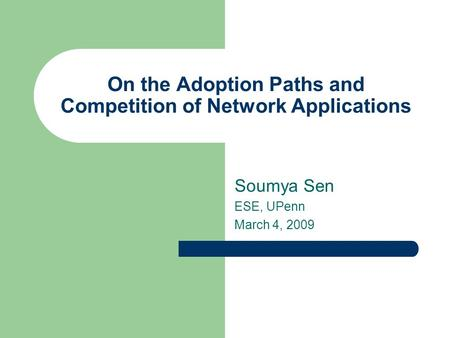 On the Adoption Paths and Competition of Network Applications Soumya Sen ESE, UPenn March 4, 2009.