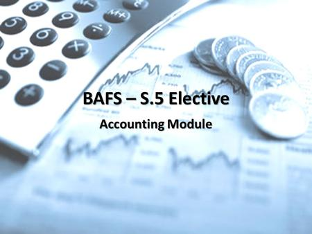 "BAFS – S.5 Elective Accounting Module. Overview – What is Accounting? It is a ""Specialized language"" of business. – enables you to communicate and understand."