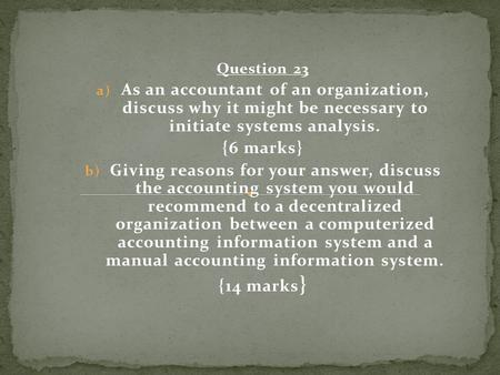 Question 23 a) As an accountant of an organization, discuss why it might be necessary to initiate systems analysis. {6 marks} b) Giving reasons for your.