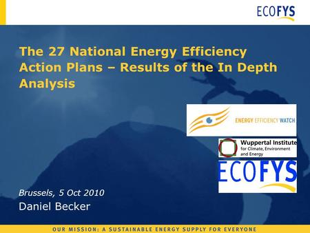 The 27 National Energy Efficiency Action Plans – Results of the In Depth Analysis Brussels, 5 Oct 2010 Daniel Becker.