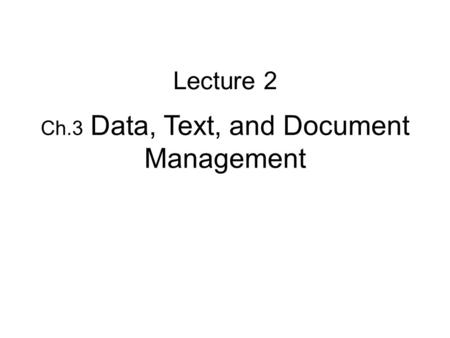 Ch.3 Data, Text, and Document Management Lecture 2.