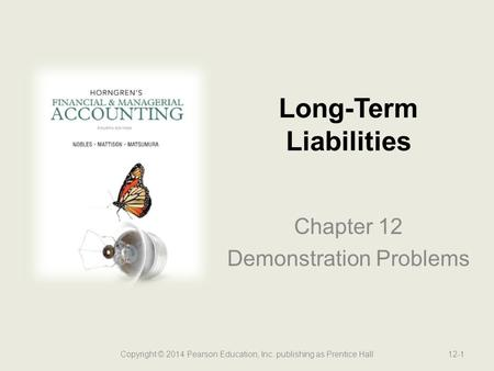 Chapter 12 Demonstration Problems Long-Term Liabilities Copyright © 2014 Pearson Education, Inc. publishing as Prentice Hall12-1.