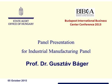 05 October 2015 Panel Presentation for Industrial Manufacturing Panel Prof. Dr. Gusztáv Báger Budapest International Business Center Conference 2013.