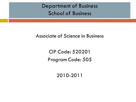Department of Business School of Business Associate of Science in Business CIP Code: 520201 Program Code: 505 2010-2011.
