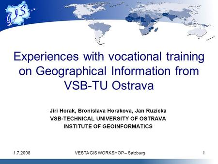 1.7.2008VESTA GIS WORKSHOP – Salzburg1 Experiences with vocational training on Geographical Information from VSB-TU Ostrava Jiri Horak, Bronislava Horakova,