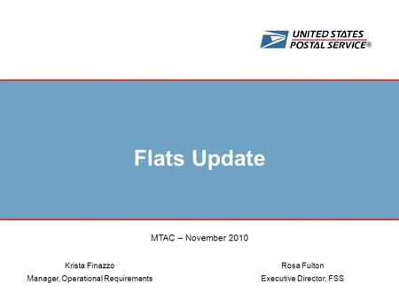 ® Flats Update Rosa Fulton Executive Director, FSS Krista Finazzo Manager, Operational Requirements MTAC – November 2010.