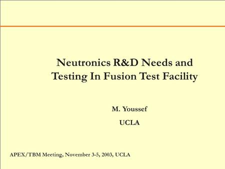 Neutronics R&D Needs and Testing In Fusion Test Facility M. Youssef UCLA APEX/TBM Meeting, November 3-5, 2003, UCLA.