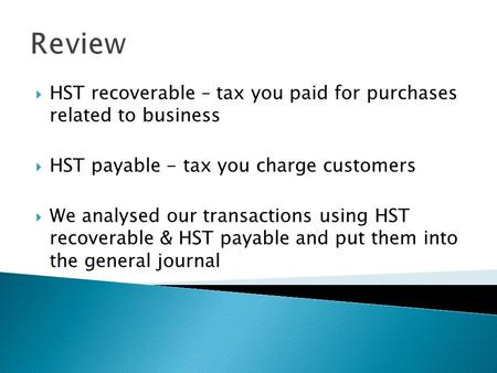 Review HST recoverable – tax you paid for purchases related to business HST payable - tax you charge customers We analysed our transactions using HST.