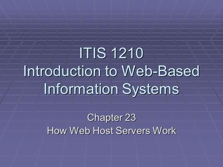 ITIS 1210 Introduction to Web-Based Information Systems Chapter 23 How Web Host Servers Work.