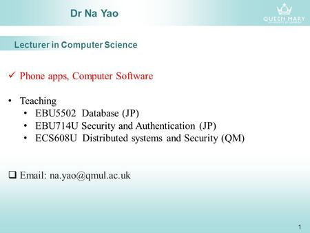 1 Dr Na Yao Phone apps, Computer Software Teaching EBU5502 Database (JP) EBU714U Security and Authentication (JP) ECS608U Distributed systems and Security.