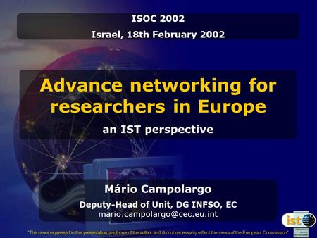 Advance networking for researchers in Europe an IST perspective ISOC 2002 Israel, 18th February 2002 The views expressed in this presentation are those.