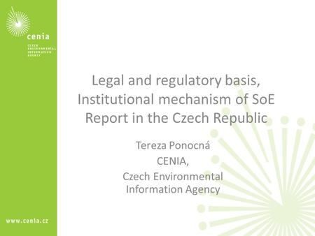 Legal and regulatory basis, Institutional mechanism of SoE Report in the Czech Republic Tereza Ponocná CENIA, Czech Environmental Information Agency.