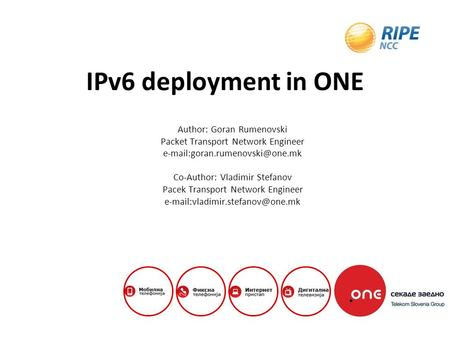IPv6 deployment in ONE Author: Goran Rumenovski Packet Transport Network Engineer Co-Author: Vladimir Stefanov Pacek Transport.