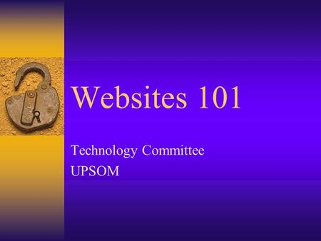 Websites 101 Technology Committee UPSOM. Web Class – Goals  Make a simple web page (or series of pages)  Upload that page to the internet  Feel comfortable.