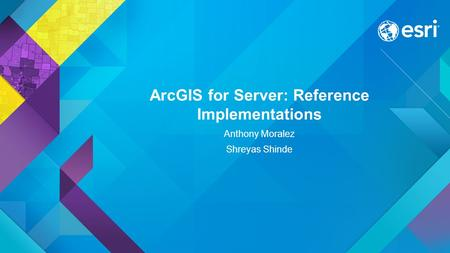 ArcGIS for Server: Reference Implementations Anthony Moralez Shreyas Shinde.