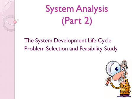 System Analysis (Part 2) The System Development Life Cycle Problem Selection and Feasibility Study.