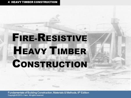 Fundamentals of Building Construction, Materials & Methods, 6 th Edition Copyright © 2013 J. Iano. All rights reserved. 4 HEAVY TIMBER CONSTRUCTION F IRE-