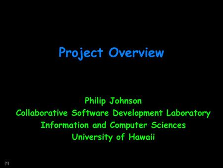 (1) Project Overview Philip Johnson Collaborative Software Development Laboratory Information and Computer Sciences University of Hawaii.