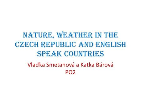 Nature, weather in the Czech republic and English speak countries Vlaďka Smetanová a Katka Bárová PO2.