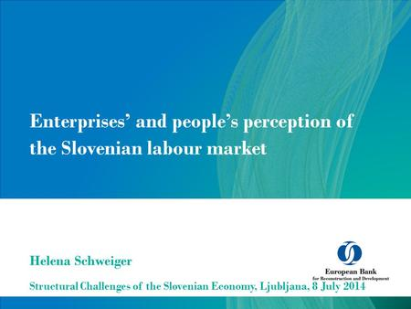 Enterprises' and people's perception of the Slovenian labour market Structural Challenges of the Slovenian Economy, Ljubljana, 8 July 2014 Helena Schweiger.