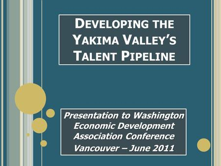 D EVELOPING THE Y AKIMA V ALLEY ' S T ALENT P IPELINE Presentation to Washington Economic Development Association Conference Vancouver – June 2011.