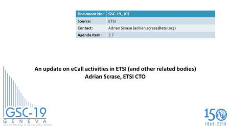 GSC-19 Meeting, 15-16 July 2015, Geneva An update on eCall activities in ETSI (and other related bodies) Adrian Scrase, ETSI CTO Document No:GSC-19_107.