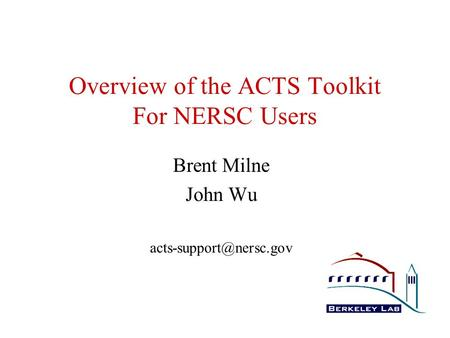 Overview of the ACTS Toolkit For NERSC Users Brent Milne John Wu
