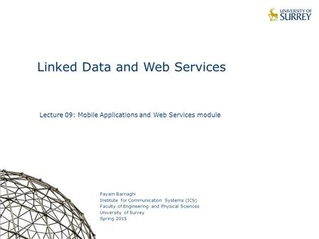 1 Linked Data and Web Services Payam Barnaghi Institute for Communication Systems (ICS) Faculty of Engineering and Physical Sciences University of Surrey.